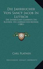 Die Jahrbucher Von Sanct Jacob in Luttich - Carl Platner