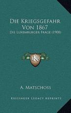 Die Kriegsgefahr Von 1867 - A Matschoss