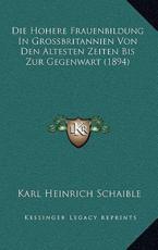 Die Hohere Frauenbildung in Grossbritannien Von Den Altesten Zeiten Bis Zur Gegenwart (1894) - Karl Heinrich Schaible