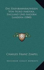 Das Eisenbahnbauwesen Von Nord Amerika, England Und Andern Landern (1840) - Charles Franz Zimpel