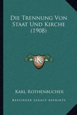 Die Trennung Von Staat Und Kirche (1908) - Karl Rothenbucher