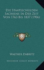 Die Staatsschulden Sachsens in Der Zeit Von 1763 Bis 1837 (1906) - Walther Dabritz