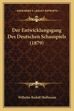 Der Entwicklungsgang Des Deutschen Schauspiels (1879) - Wilhelm Rudolf Hoffmann