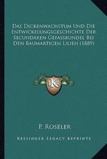 Das Dickenwachstum Und Die Entwickelungsgeschichte Der Secundaren Gefassbundel Bei Den Baumartigen Lilien (1889) - P Roseler