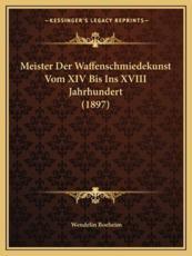 Meister Der Waffenschmiedekunst Vom XIV Bis Ins XVIII Jahrhundert (1897) - Wendelin Boeheim