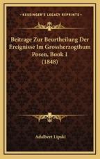 Beitrage Zur Beurtheilung Der Ereignisse Im Grossherzogthum Posen, Book 1 (1848) - Adalbert Lipski