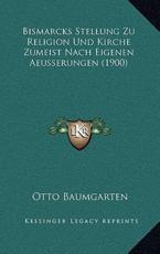 Bismarcks Stellung Zu Religion Und Kirche Zumeist Nach Eigenen Aeusserungen (1900) - Otto Baumgarten