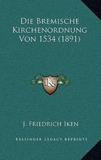 Die Bremische Kirchenordnung Von 1534 (1891) - J Friedrich Iken (editor)