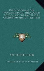 Die Entwicklung Der Protestantischen Theologie in Deutschland Seit Kant Und in Grossbritannien Seit 1825 (1891) - Otto Pfleiderer