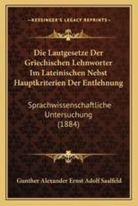 Die Lautgesetze Der Griechischen Lehnworter Im Lateinischen Nebst Hauptkriterien Der Entlehnung - Gunther Alexander Ernst Adolf Saalfeld