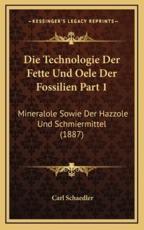 Die Technologie Der Fette Und Oele Der Fossilien Part 1: Mineralole Sowie Der Hazzole Und Schmiermittel (1887)