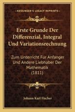 Erste Grunde Der Differenzial, Integral Und Variationsrechnung - Johann Karl Fischer