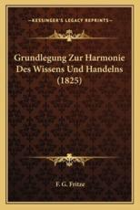Grundlegung Zur Harmonie Des Wissens Und Handelns (1825) - F G Fritze