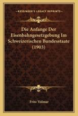 Die Anfange Der Eisenbahngesetzgebung Im Schweizerischen Bundesstaate (1903) - Fritz Volmar
