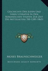 Geschichte Der Juden Und Ihrer Literatur in Den Romanischen Staaten Zur Zeit Des Mittelalters 700-1200 (1865) - Moses Braunschweiger