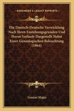 Die Danisch-Deutsche Verwicklung Nach Ihren Enstehungsgrunden Und Ihrem Verlaufe Dargestellt Nebst Einer Genealogischen Beleuchtung (1864) - Gustav Majer