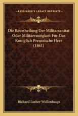 Die Beurtheilung Der Militarsanitat Oder Militarrustigkeit Fur Das Koniglich Preussische Heer (1861) - Richard Luther Wollenhaupt