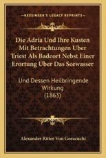 Die Adria Und Ihre Kusten Mit Betrachtungen Uber Triest ALS Badeort Nebst Einer Erortung Uber Das Seewasser - Alexander Ritter Von Goracuchi