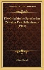 Die Griechische Sprache Im Zeitalter Des Hellenismus (1901) - Albert Thumb