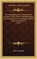 Die Anfangsgrunde Der Analytischen Geometrie Nebst Vielen Uebungsbeispielen Und Verschiedenen Anwendungen Auf Die Naturwissenschaften (1879) - Robert Rontgen