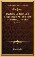 Deutsche Soldaten Und Kriegs-Lieder Aus Funf Jahr Hunderten, 1386-1871 (1884) - Hans Ziegler