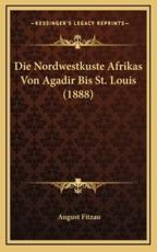 Die Nordwestkuste Afrikas Von Agadir Bis St. Louis (1888) - August Fitzau