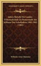 Jahres-Bericht Der Landes-O'Berrealschule Zu Romerstadt Am Schlusse Des Schulijahres 1902-1903 (1903) - Wilhelm Artur Hammer