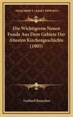 Die Wichtigeren Neuen Funde Aus Dem Gebiete Der Altesten Kirchengeschichte (1905) - Gerhard Rauschen