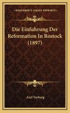 Die Einfuhrung Der Reformation in Rostock (1897) - Axel Vorberg