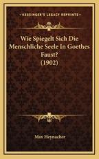 Wie Spiegelt Sich Die Menschliche Seele in Goethes Faust? (1902) - Max Heynacher