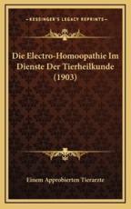 Die Electro-Homoopathie Im Dienste Der Tierheilkunde (1903) - Einem Approbierten Tierarzte (editor)