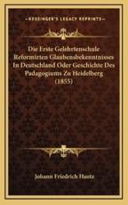 Die Erste Gelehrtenschule Reformirten Glaubensbekenntnisses in Deutschland Oder Geschichte Des Padagogiums Zu Heidelberg (1855) - Johann Friedrich Hautz