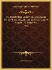 Die Einfalle Der Ungarn in Deutschland Bis Zur Schlacht Auf Dem Lechfelde Am 10 August Des Jahres 955 (1855) - Luitpold Brunner