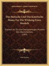 Das Statische Und Das Kinetische Maass Fur Die Wirkung Eines Muskels - Otto Fischer