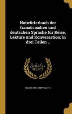 Notworterbuch Der Franzosischen Und Deutschen Sprache Fur Reise, Lekture Und Konversation; In Drei Teilen .. - Cesaire 1816-1895 Villatte