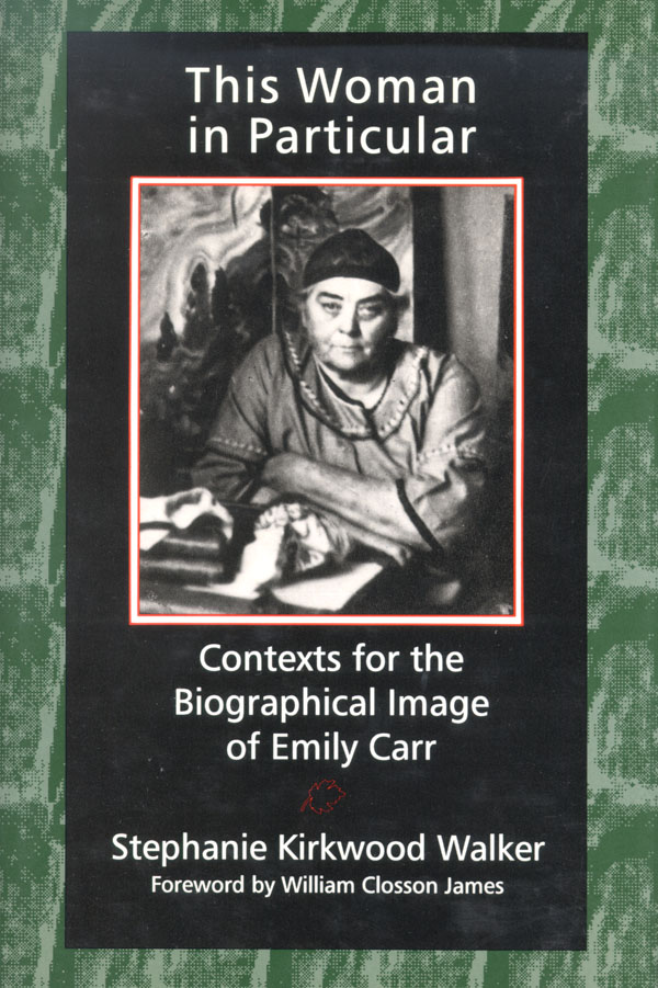 This Woman in Particular: Contexts for the Biographical Image of Emily Carr Stephanie Kirkwood Walker Author