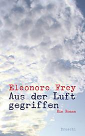 Aus der Luft gegriffen: Ein Roman Eleonore Frey Author