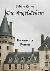 Die Angelsächsin: 1173 n. Chr.: Historischer Roman um Ritter aus England und Frankreich im Mittelalter Sabine Keller Author