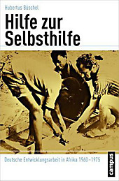 Hilfe zur Selbsthilfe: Deutsche Entwicklungsarbeit in Afrika 1960-1975 (Globalgeschichte, 16)