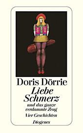 Liebe, Schmerz und das ganze verdammte Zeug: Vier Geschichten Doris Dörrie Author