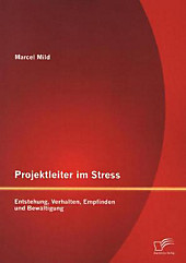 Projektleiter im Stress: Entstehung, Verhalten, Empfinden und Bewältigung Marcel Mild Author