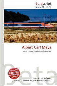 Albert Carl Mays - Lambert M. Surhone (Editor), Mariam T. Tennoe (Editor), Susan F. Henssonow (Editor)