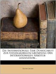 Die Internationale: Eine Denkschrift Zur Vierzigjährigen Gründung Der Internationalen Arbeiter-assoziation...
