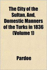 The City of the Sultan, And, Domestic Manners of the Turks in 1836 Volume 1 - Pardoe, Miss Pardoe
