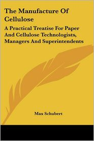 Manufacture of Cellulose: A Practical Treatise for Paper and Cellulose Technologists, Managers and Superintendents - Max Schubert