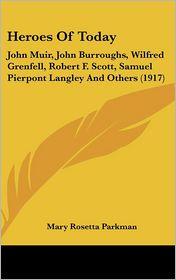Heroes of Today: John Muir, John Burroughs, Wilfred Grenfell, Robert F. Scott, Samuel Pierpont Langley and Others (1917) - Mary Rosetta Parkman
