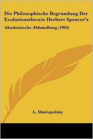Die Philosophische Begrundung Der Evolutionstheorie Herbert Spencer's - L. Mariupolsky