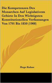 Die Kompetenzen Des Monarchen Auf Legislativem Gebiete In Den Wichtigsten Konstitutionellen Verfassungen Von 1791 Bis 1850 (1908) - Hugo Kuhne