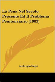 La Pena Nel Secolo Presente Ed Il Problema Penitenziario (1903) - Ambrogio Negri