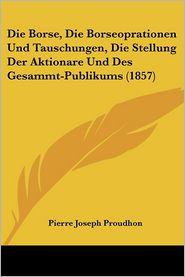 Die Borse, Die Borseoprationen Und Tauschungen, Die Stellung Der Aktionare Und Des Gesammt-Publikums (1857) - Pierre Joseph Proudhon